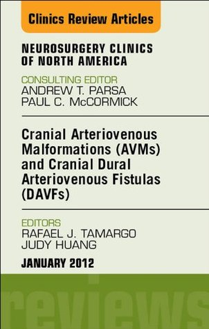 Cranial Arteriovenous Malformations (AVMs) and Cranial Dural Arteriovenous Fistulas (DAVFs), An Issue of Neurosurgery Clinics (The Clinics: Surgery) Rafael J. Tamargo