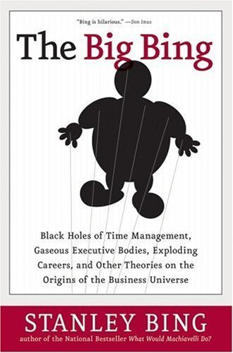 The Big Bing: Black Holes of Time Management, Gaseous Executive Bodies, Exploding Careers, and Other Theories on the Origins of the Business Universe Stanley Bing