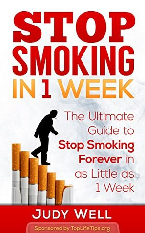 Stop Smoking In 1 Week: The Ultimate Guide to Stop Smoking Forever in as Little as 1 Week (Health & Wellbeing Book 2)  by  Judy Well