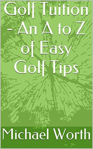 Golf Tuition - An A to Z of Easy Golf Tips Michael Worth
