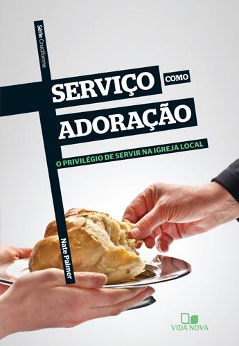 Serviço como adoração: O privilégio de servir na igreja local  by  Nate Palmer