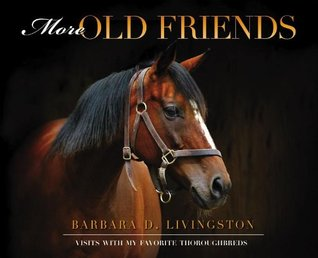 More Old Friends: Visits with My Favorite Thoroughbreds Barbara D. Livingston