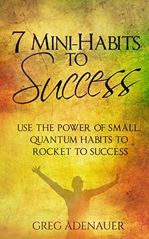HABITS - 7 Mini-Habits To Success: Use the Power of Small, Quantum Habits to Rocket to Success  by  Greg Adenauer