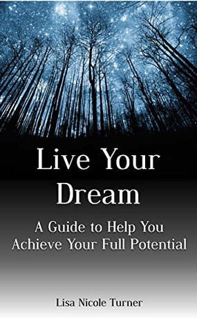 Live Your Dream: A Guide to Help You Reach Your Full Potential Lisa Nicole Turner