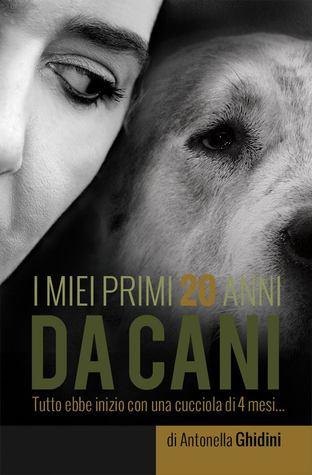 I miei primi 20 anni da cani  by  Antonella Ghidini