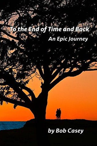 To the End of Time and Back: An Epic Journey Bob Casey