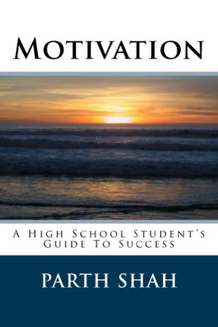 Motivation - A High School Students Guide to Success  by  Parth Shah