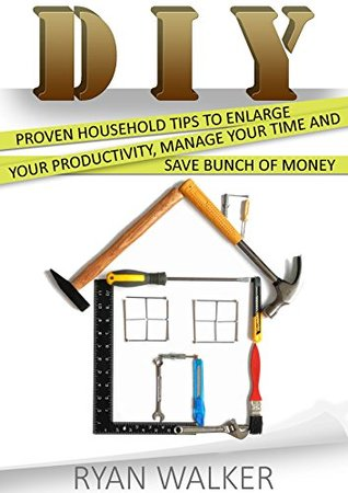 DIY Projects: 19 Proven Household Tips and Projects To Enlarge Your Productivity, Manage Your Time and Save Bunch of Money  by  Ryan Walker