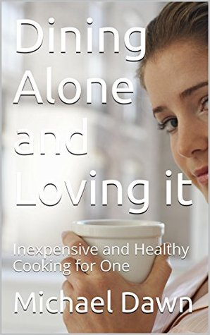 Dining Alone and Loving it: Inexpensive and Healthy Cooking for One  by  Michael Dawn