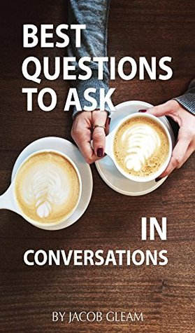 Best Questions to Ask In Conversations  by  Jacob Gleam