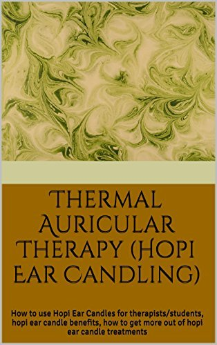 Thermal Auricular Therapy (Hopi Ear Candling): How to use Hopi Ear Candles for therapists/students, hopi ear candle benefits, how to get more out of hopi ear candle treatments  by  Mia Williams