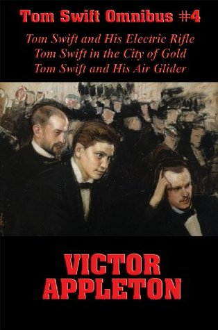 Tom Swift Omnibus #4: Tom Swift and His Electric Rifle, Tom Swift in the City of Gold, Tom Swift and His Air Glider  by  Victor Appleton