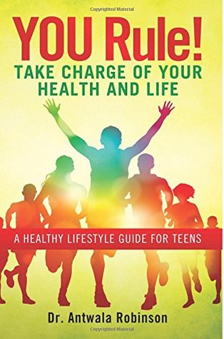 You Rule! Take Charge of Your Health and Life: A Healthy Lifestyle Guide for Teens  by  Antwala Robinson