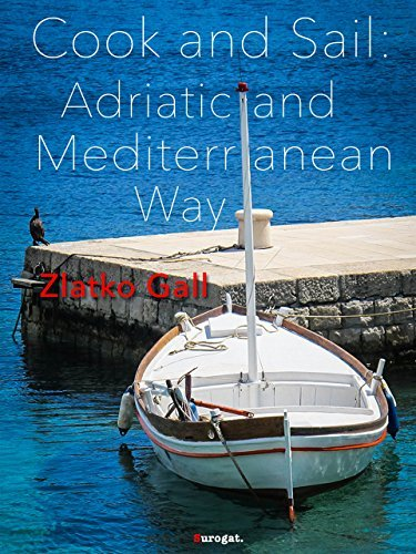 Cook and Sail: Adriatic and Mediterranean Way: Cooking on a Boat Zlatko Gall