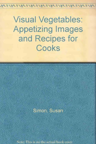 Visual Vegetables: Appetizing Images and Recipes for Cooks  by  Susan Simon