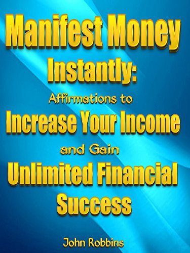 Manifest Money Instantly: Affirmations to Increase Your Income and Gain Unlimited Financial Success  by  John Robbins