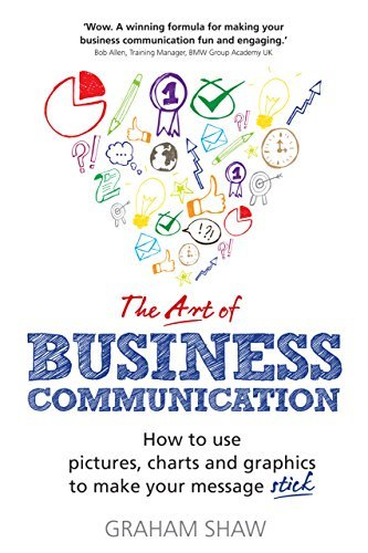 The Art of Business Communication: How to use pictures, charts and graphs to make your business message stick Graham Shaw