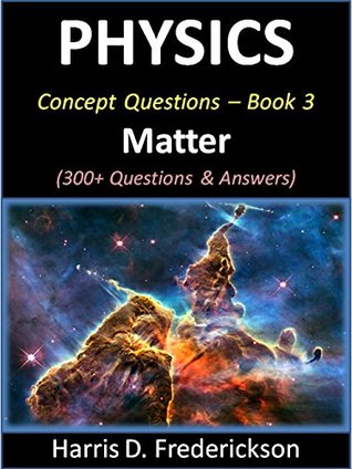 Physics Concept Questions - Book 3 (Matter): 300+ Questions & Answers Harris D. Frederickson