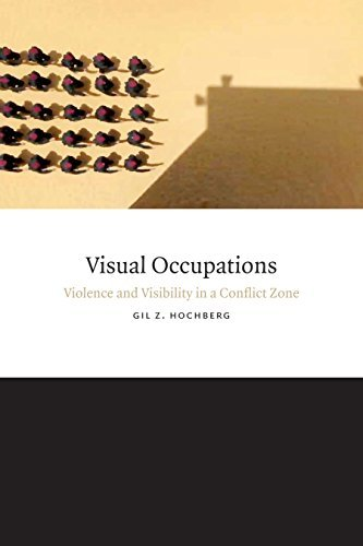 Visual Occupations: Violence and Visibility in a Conflict Zone (Perverse Modernities: A Series Edited Jack Halberstam and Lisa Lowe) by Gil Z. Hochberg