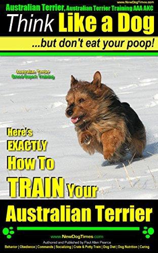 Australian Terrier, Australian Terrier Training, AAA AKC | Think Like a Dog, But Dont Eat Your Poop! | Australian Terrier Breed Expert Training |: Heres EXACTLY How To Train Your Australian Terrier  by  Paul Allen Pearce