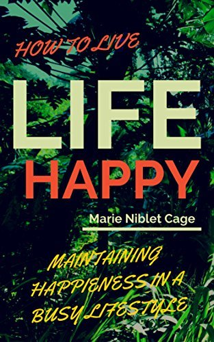 HOW TO LIVE LIFE HAPPY!: Maintaining Happiness in a Busy Lifestyle - Happy Is The New Healthy!  by  Marie Niblet Cage