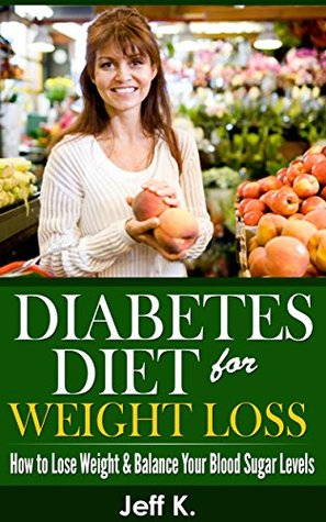 Diabetes Diet for Weight Loss: How to Lose Weight & Balance Your Blood Sugar Levels  by  Jeff K.