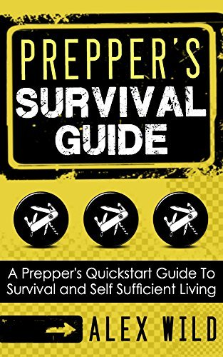 Prepping: A Quick Start Guide to Safe Survival and Self Sufficient Living (Preppers Survival Guide Book 1) Alex Wild