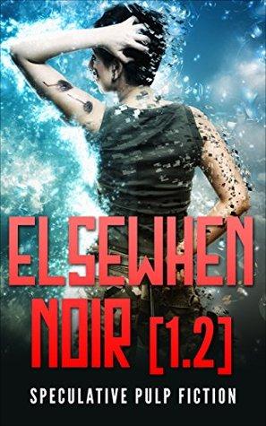 Elsewhen Noir [1.2]: Speculative Pulp Fiction  by  John Shulte