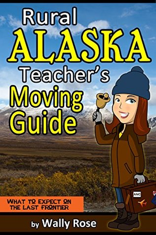 Rural Alaska Teachers Moving Guide: What to Expect on the Last Frontier  by  Wally Rose