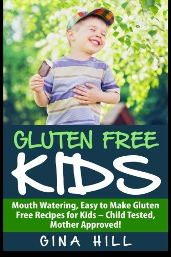 Gluten Free Kids: Mouth Watering, Easy to Make Gluten Free Recipes for Kids - Child Tested, Mother Approved! Gina Hill