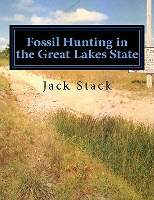 Fossil Hunting in the Great Lakes State: An Amateurs Guide to Fossil Hunting in Michigan Jack R Stack