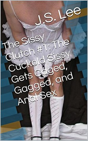 The Cuckold Sissy Gets Caged, Gagged, and Anal Sex (The Sissy Clutch Book 1) J.S. Lee