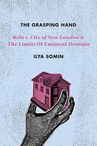 The Grasping Hand: Kelo v. City of New London and the Limits of Eminent Domain Ilya Somin