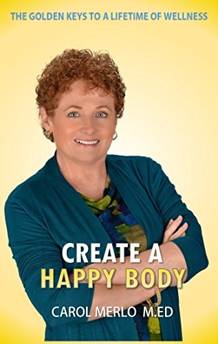 Create a Happy Body: The Golden Keys to a Lifetime of Wellness  by  Carol Merlo