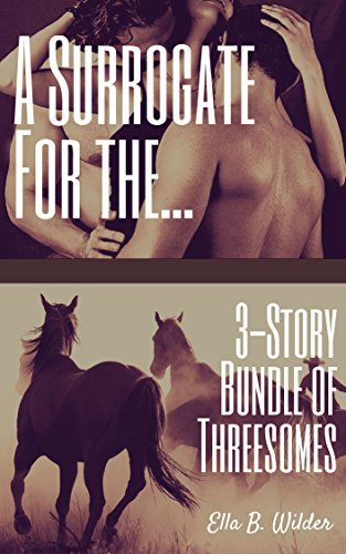 A Surrogate for the...: 3-Story Bundle of Threesomes Ella B. Wilder