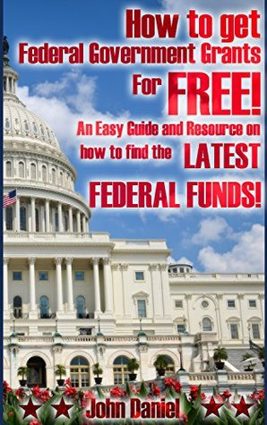 How to get federal government grants for FREE! An easy guide and resource on how to find the latest federal funds!  by  John Daniel