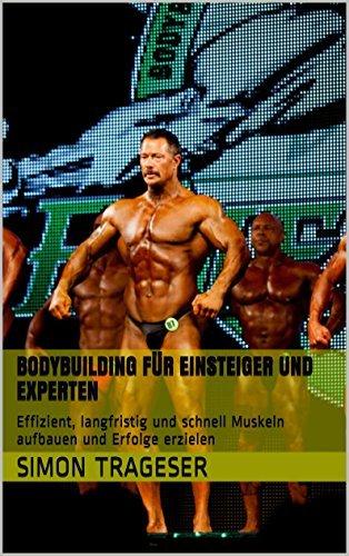 Bodybuilding für Einsteiger und Experten: Effizient, langfristig und schnell Muskeln aufbauen und Erfolge erzielen  by  Simon Trageser
