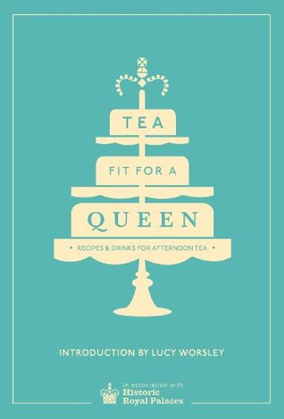 Tea Fit for a Queen: Recipes & Drinks for Afternoon Tea Historic Royal Palaces Enterprises Limited