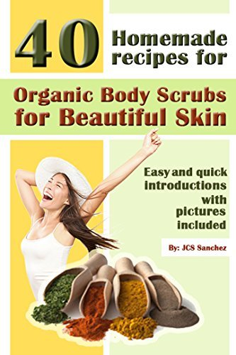 40 Homemade Recipes For Organic Body Scrubs For Beautiful Skin: Easy And Quick Introductions With Pictures Included  by  JCS Sanchez