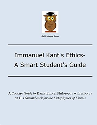Immanuel Kants Ethics- A Smart Students Guide: A Concise Guide to Kants Ethical Philosophy with a focus on his Groundwork for the Metaphysics of Morals (Owl Professor Smart Student Guides Book 3) J. H. Herbert
