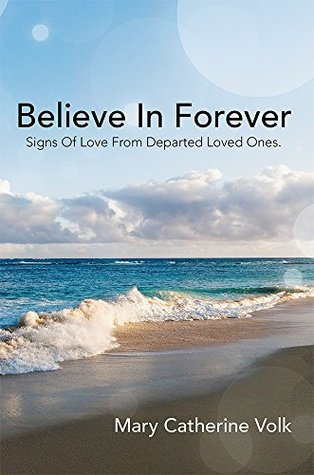 Believe In Forever: Signs Of Love From Departed Loved Ones.  by  Mary Catherine Volk