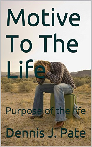 Motive To The Life: Purpose of the life  by  Dennis J. Pate