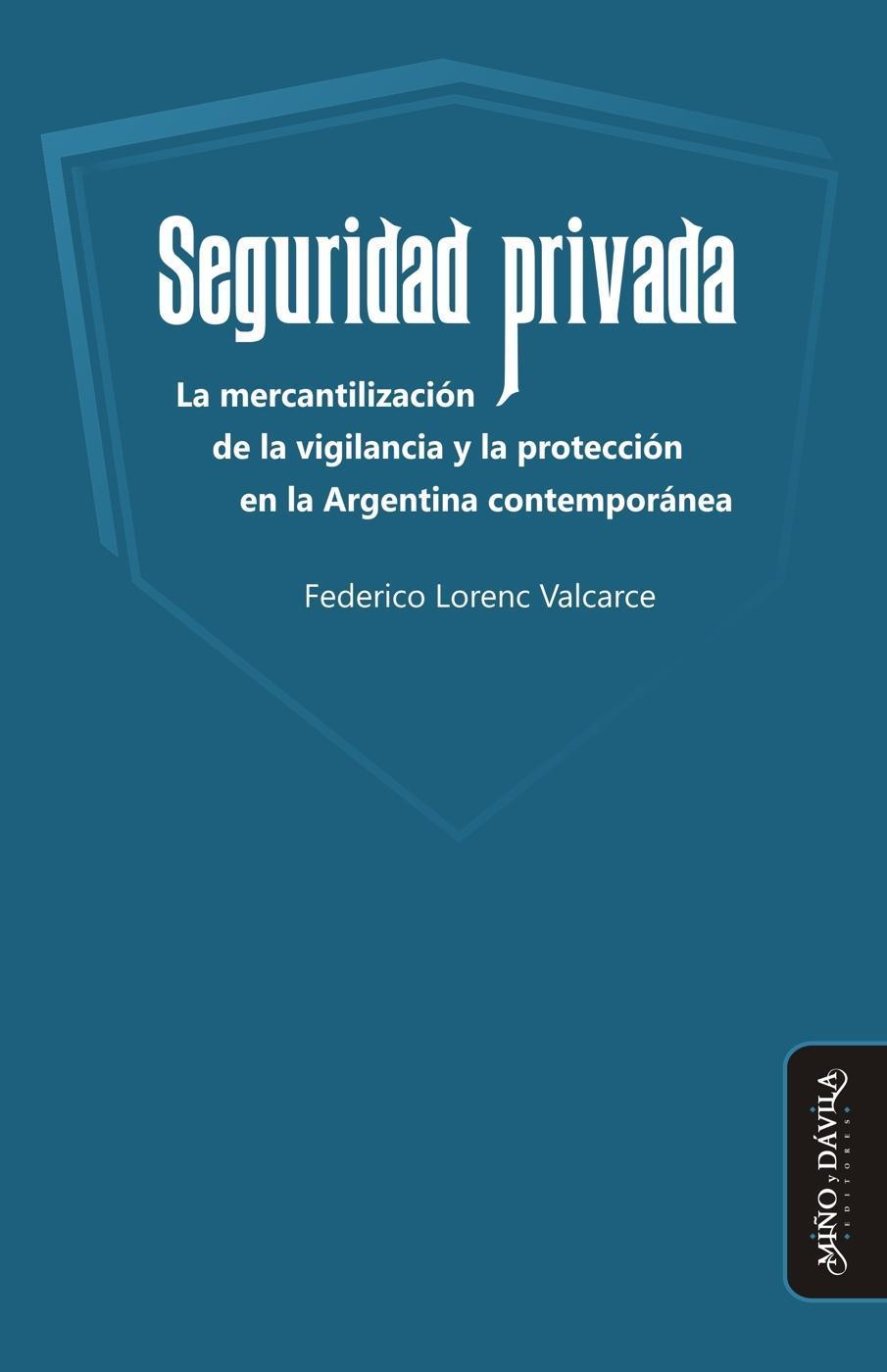 Seguridad privada. La mercantilización de la vigilancia y la protección en la Argentina contemporánea  by  Federico Lorenc Valcarce
