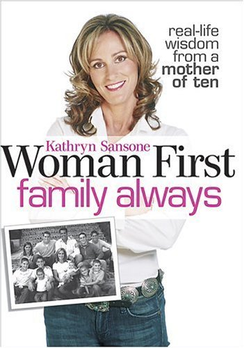 Woman First Family Always: Real-Life Wisdom from a Mother of Ten  by  Kathryn Sansone