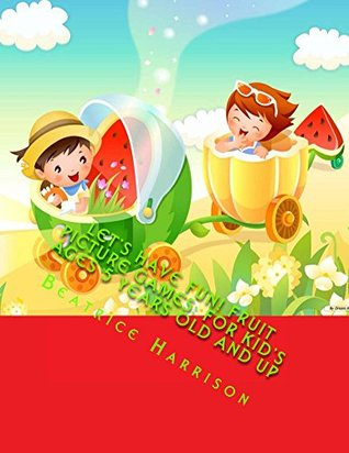 Lets Have Fun! Fruit Picture Games: For Kids Ages 5 Years Old and up  by  Beatrice Harrison