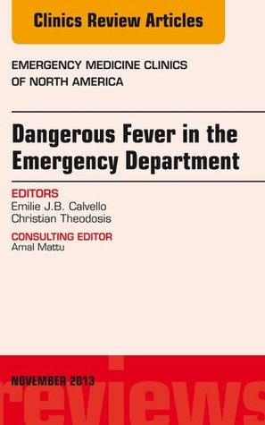 Dangerous Fever in the Emergency Department, An Issue of Emergency Medicine Clinics, Emilie J.B. Calvello