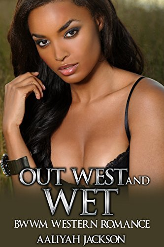 Out West And Wet: BWWM Western Romance  by  Aaliyah Jackson