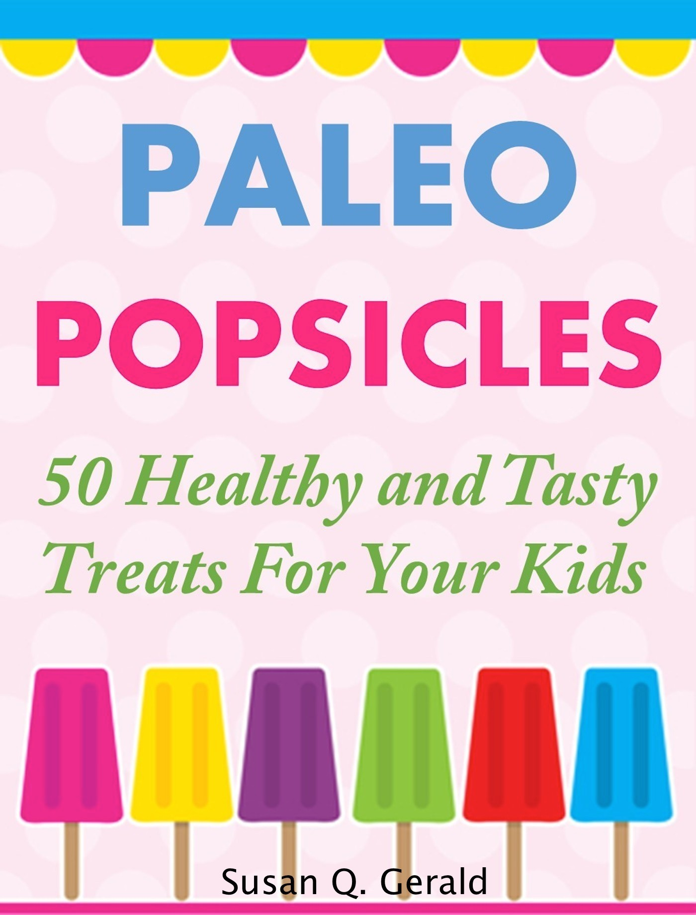 Paleo Popsicles: 50 Healthy and Tasty Treats For Your Kids  by  Susan Q. Gerald