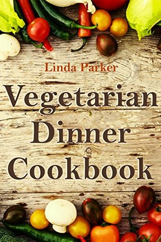 Vegetarian Dinner Cookbook: Simple, Delicious and Healthy Vegetarian Dinner Recipes (Vegetarianism: Vegetarian Cookbook With The Best Easy, Healthy and Tasty Recipes 2)  by  Linda Parker