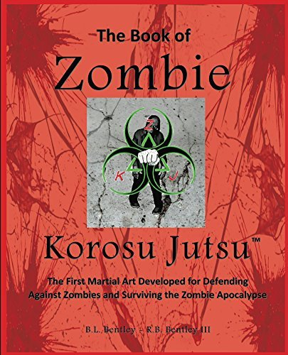 The Book of Zombie Korosu Jutsu: The First Martial Art Developed for Defending Against Zombies and Surviving the Zombie Apocalypse  by  B L Bentley
